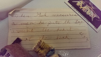 "On Grandma's fridge, in her writing: ""When God measure a man he puts the tape around the heart not the head."""